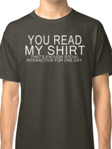 You read my shirt that's enough social interaction for one day Funny Geek Nerd Classic T-Shirt