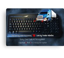 U GOT MY MOTOR RUNNING...LOVE MY TRUCKER VALENTINE..EVERY TIME I LOOK AT THE KEYBOARD..I SEE...U & I ..WILL ALWAYS BE TOGETHER.♥♥.TRUCKERS VALENTINE Canvas Print