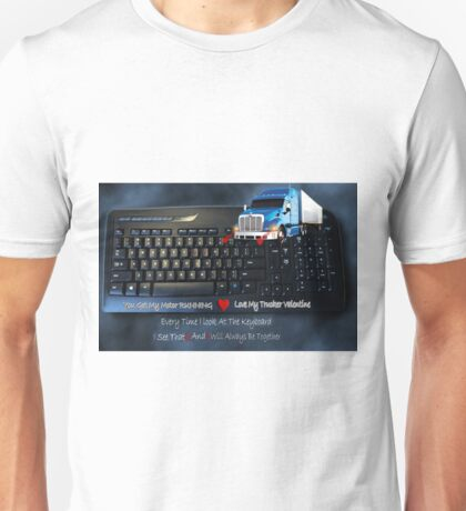 U GOT MY MOTOR RUNNING...LOVE MY TRUCKER VALENTINE..EVERY TIME I LOOK AT THE KEYBOARD..I SEE...U & I ..WILL ALWAYS BE TOGETHER.♥♥.TRUCKERS VALENTINE Unisex T-Shirt