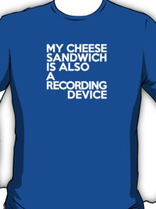 My cheese sandwich is also a recording device T-Shirt