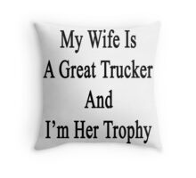 My Wife Is A Great Trucker And I'm Her Trophy  Throw Pillow