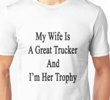 My Wife Is A Great Trucker And I'm Her Trophy  Unisex T-Shirt