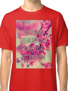 Nothing Beautiful Asks For Attn Classic T-Shirt