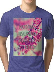 Nothing Beautiful Asks For Attn Tri-blend T-Shirt