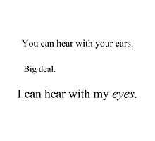 You can hear with your ears. Big deal. I can hear with my eyes. by sandraklasson
