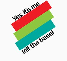 Yes, It's Me. Kill The Bass! Unisex T-Shirt
