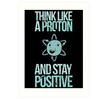 Excuse Me While I Science: Think Like A Proton and Stay Positive Art Print