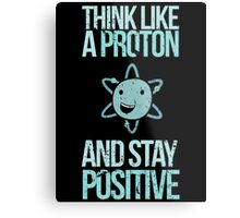 Excuse Me While I Science: Think Like A Proton and Stay Positive Metal Print