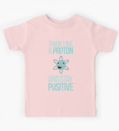 Excuse Me While I Science: Think Like A Proton and Stay Positive Kids Tee