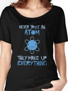 Excuse Me While I Science: Never Trust An Atom, They Make Up Everything Women's Relaxed Fit T-Shirt