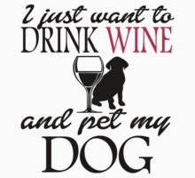 I JUST WANT TO DRINK WINE AND PET MY DOG by BADASSTEES