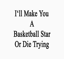 I'll Make You A Basketball Star Or Die Trying  Unisex T-Shirt