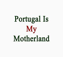 Portugal Is My Motherland  Unisex T-Shirt