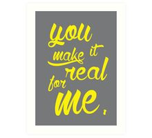 You Make It Real For Me.  Art Print