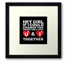 Hey Girl, If I could change the periodic table I'd put U & I together Framed Print