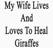 My Wife Lives And Loves To Heal Giraffes  by supernova23