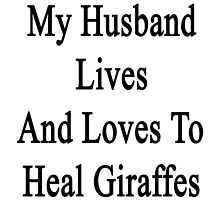 My Husband Lives And Loves To Heal Giraffes  by supernova23