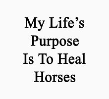 My Life's Purpose Is To Heal Horses  Unisex T-Shirt