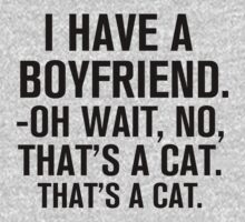 I Have A Boyfriend. Oh Wait, No, That's a Cat... by designbymike