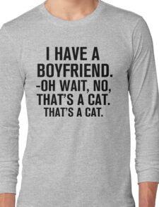I Have A Boyfriend. Oh Wait, No, That's a Cat... Long Sleeve T-Shirt