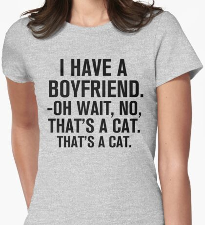 I Have A Boyfriend. Oh Wait, No, That's a Cat... Womens Fitted T-Shirt