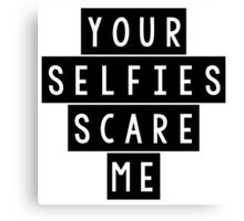Your Selfies Scare Me Canvas Print