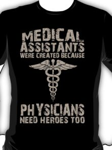 Medical Assistants Were Created Because Physicians Need Heroes Too - TShirts & Hoodies T-Shirt