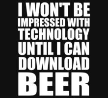 I Won't Be Impressed With Technology Until I Can Download Beer - TShirts & Hoodies by Awesome Arts