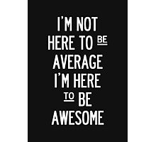 I'm Not Here To Be Average. - Black. Photographic Print