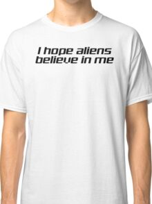 I HOPE ALIENS BELIEVE IN ME Classic T-Shirt