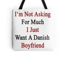 I'm Not Asking For Much I Just Want A Danish Boyfriend  Tote Bag