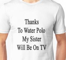 Thanks To Water Polo My Sister Will Be On TV  Unisex T-Shirt