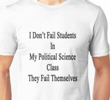 I Don't Fail Students In My Political Science Class They Fail Themselves  Unisex T-Shirt