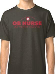 Nurse Humor - OB Nurse At Your Cervix - Funny T Shirt Classic T-Shirt