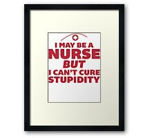 I May Be a Nurse But I Cant Cure Stupidity - Nurse Humor T Shirt Framed Print
