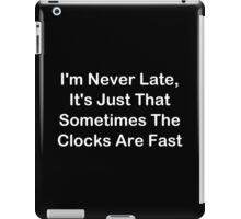 I'm Never Late; Sometimes The Clocks Are Fast iPad Case/Skin
