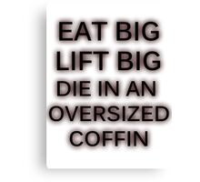 Eat Big. Lift Big. Die in an oversized coffin Canvas Print