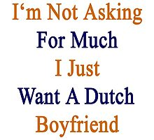I'm Not Asking For Much I Just Want A Dutch Boyfriend  by supernova23
