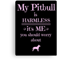 My Pitbull is harmless - it's me you should worry about Canvas Print