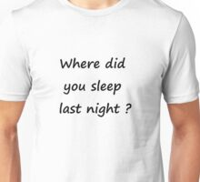 Where did you sleep Unisex T-Shirt