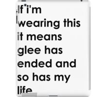 If i'm wearing this it means glee has ended and so has my life. iPad Case/Skin