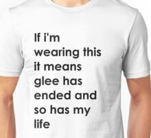 If i'm wearing this it means glee has ended and so has my life. Unisex T-Shirt