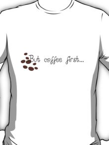 But Coffee First... T-Shirt