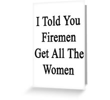 I Told You Firemen Get All The Women  Greeting Card