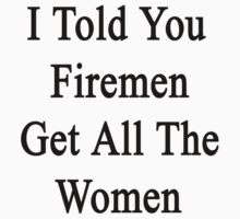 I Told You Firemen Get All The Women  by supernova23