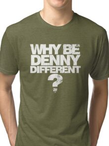 Why be Denny Different? Why??? Tri-blend T-Shirt