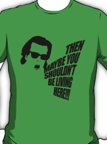 Then Maybe You Shouldn't Be Living Here! T-Shirt