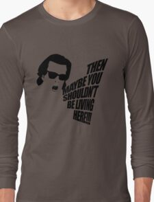 Then Maybe You Shouldn't Be Living Here! Long Sleeve T-Shirt