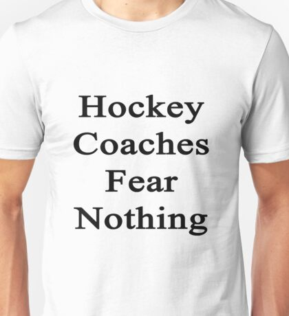 Hockey Coaches Fear Nothing  Unisex T-Shirt