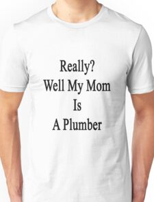 Really? Well My Mom Is A Plumber  Unisex T-Shirt